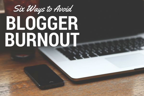 six ways to avoid blogger burnout